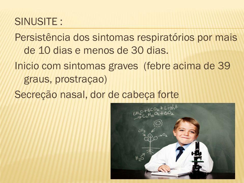 SINUSITE : Persistência dos sintomas respiratórios por mais de 10 dias e menos de 30 dias. Inicio com sintomas graves (febre acima de 39 graus, prostr