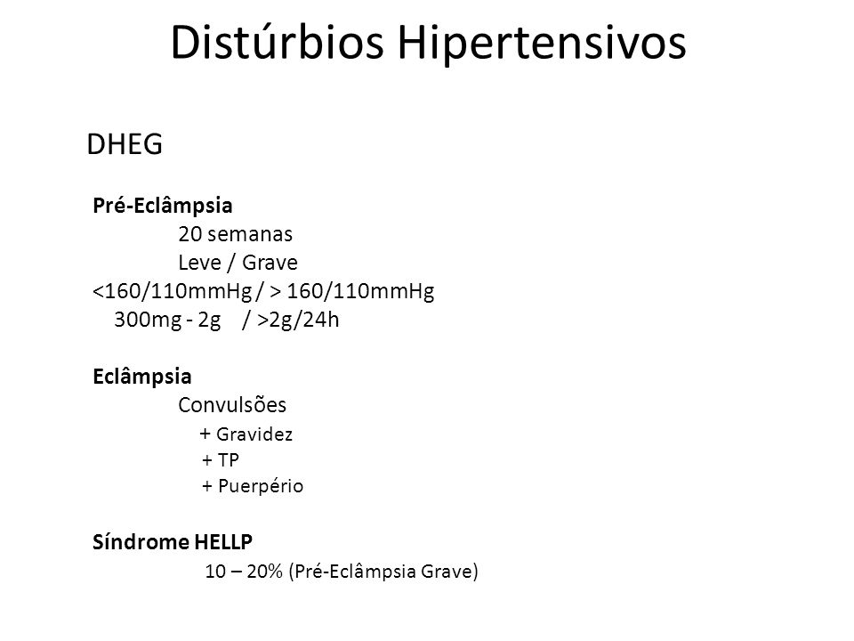 Distúrbios Hipertensivos Pré-Eclâmpsia 20 semanas Leve / Grave Eclâmpsia Convulsões + Gravidez + TP + Puerpério Síndrome HELLP 10 – 20% (Pré-Eclâmpsia Grave) DHEG HIPERTENSÃO CRÔNICA NA GRAVIDEZ CRISE HIPERTENSIVA PAD> 110mmHg SUPERIMPOSIÇÃO DE PRÉ-ECLAMPSIA EM HIPERTENSÃO CRÔNICA HIPERTENSÃO GESTACIONAL