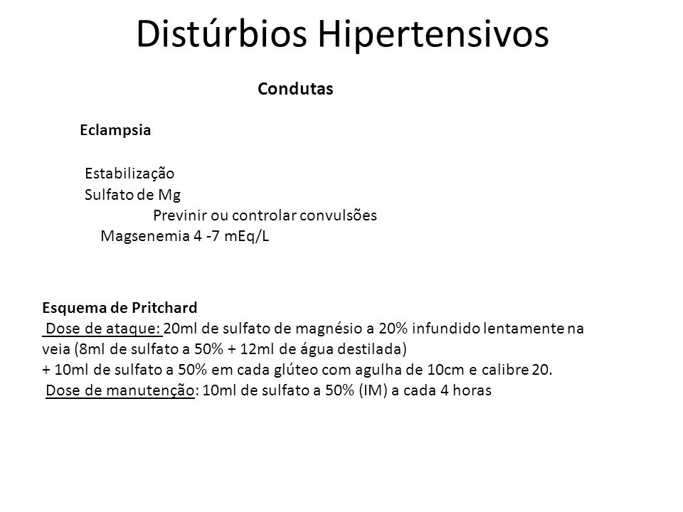 Distúrbios Hipertensivos Condutas Eclampsia Esquema de Pritchard Dose de ataque: 20ml de sulfato de magnésio a 20% infundido lentamente na veia (8ml d