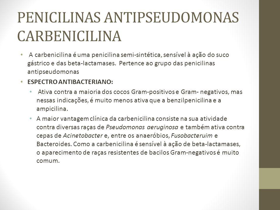 PENICILINAS ANTIPSEUDOMONAS CARBENICILINA A carbenicilina é uma penicilina semi-sintética, sensível à ação do suco gástrico e das beta-lactamases.
