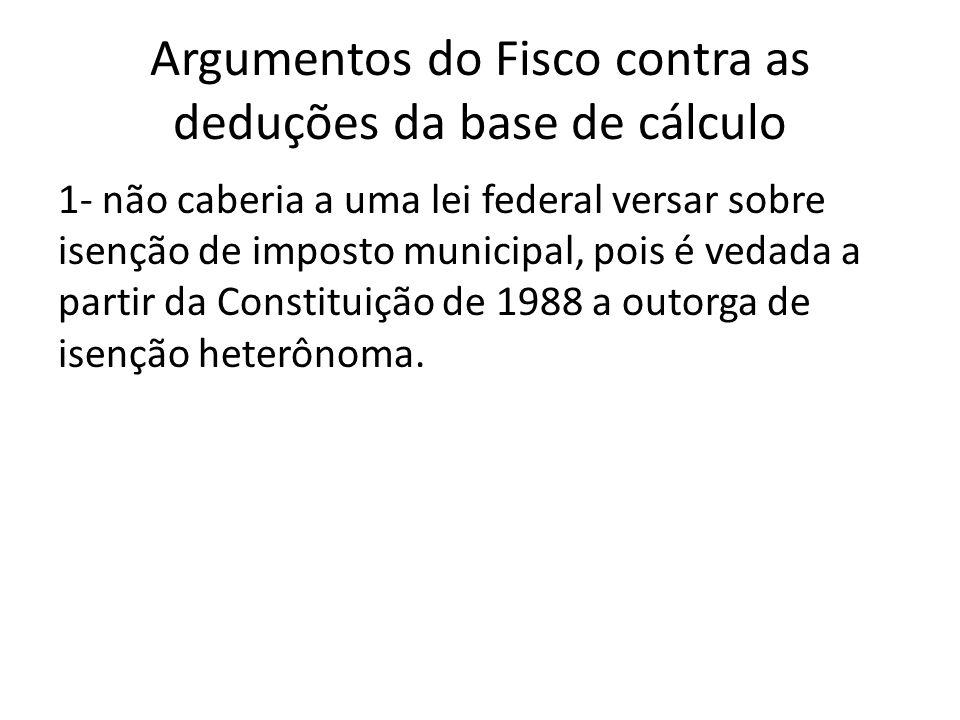 Argumentos do Fisco contra as deduções da base de cálculo 1- não caberia a uma lei federal versar sobre isenção de imposto municipal, pois é vedada a