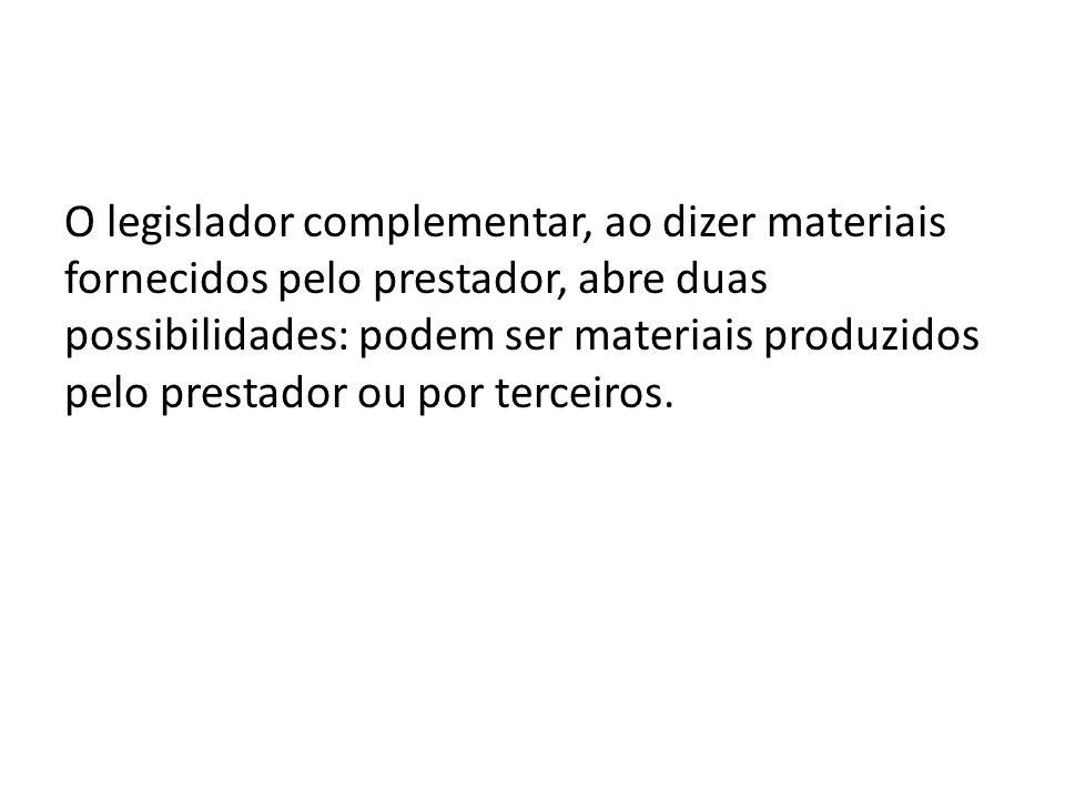O legislador complementar, ao dizer materiais fornecidos pelo prestador, abre duas possibilidades: podem ser materiais produzidos pelo prestador ou po
