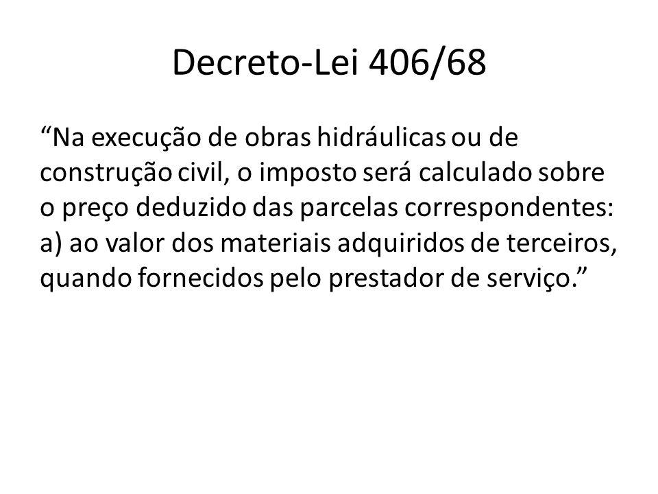 Decreto-Lei 406/68 Na execução de obras hidráulicas ou de construção civil, o imposto será calculado sobre o preço deduzido das parcelas correspondent