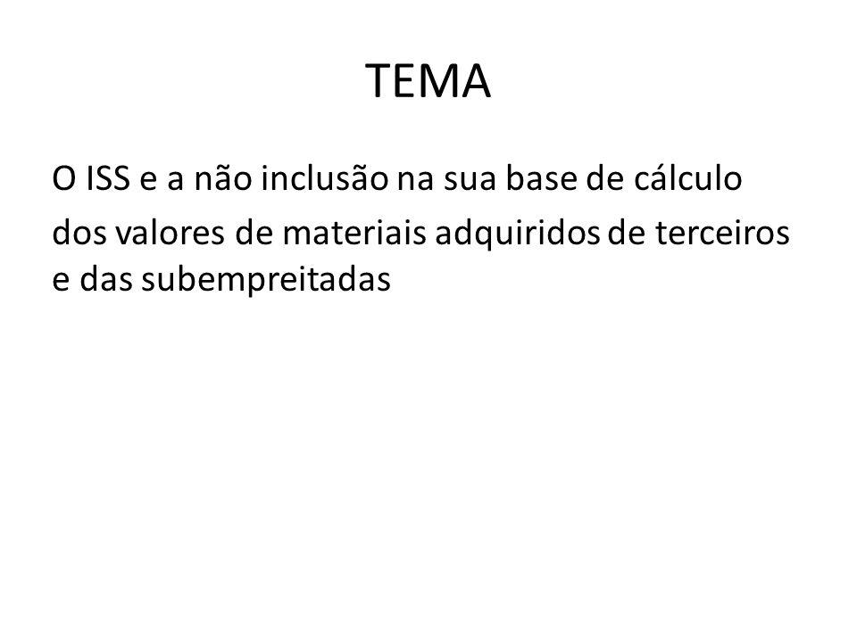 TEMA O ISS e a não inclusão na sua base de cálculo dos valores de materiais adquiridos de terceiros e das subempreitadas