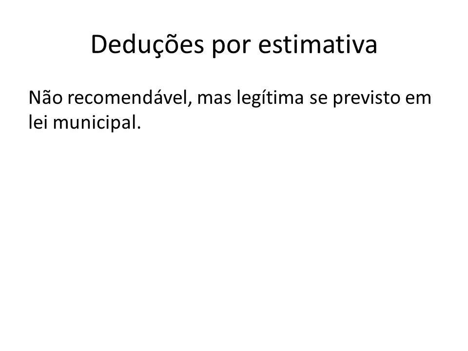 Deduções por estimativa Não recomendável, mas legítima se previsto em lei municipal.
