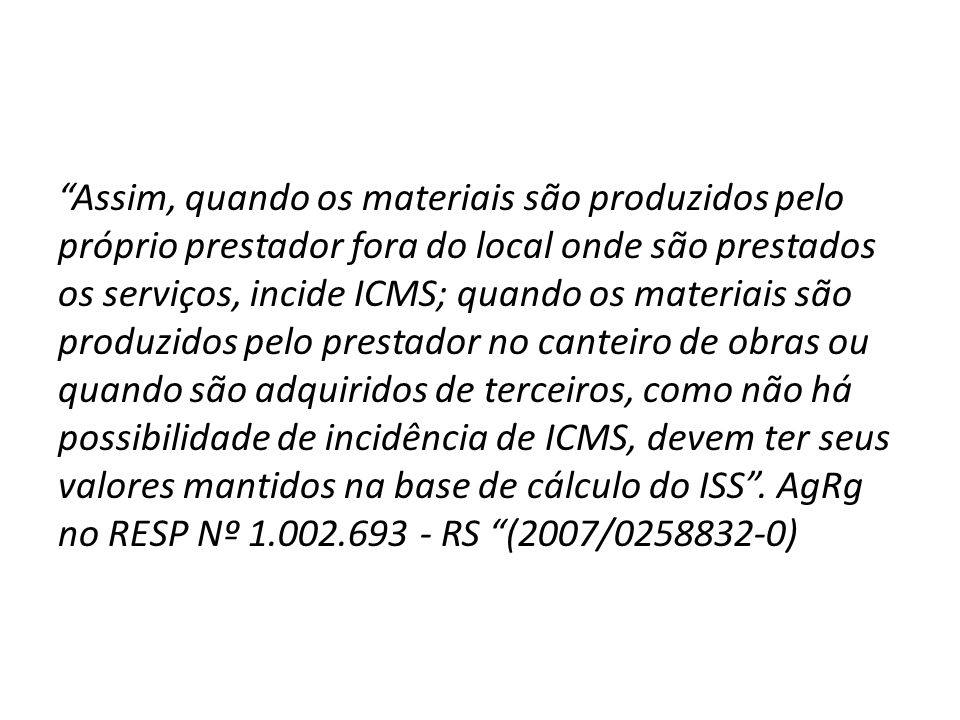 Assim, quando os materiais são produzidos pelo próprio prestador fora do local onde são prestados os serviços, incide ICMS; quando os materiais são pr