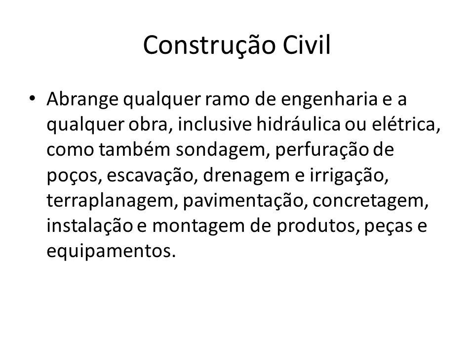 Construção Civil Abrange qualquer ramo de engenharia e a qualquer obra, inclusive hidráulica ou elétrica, como também sondagem, perfuração de poços, e