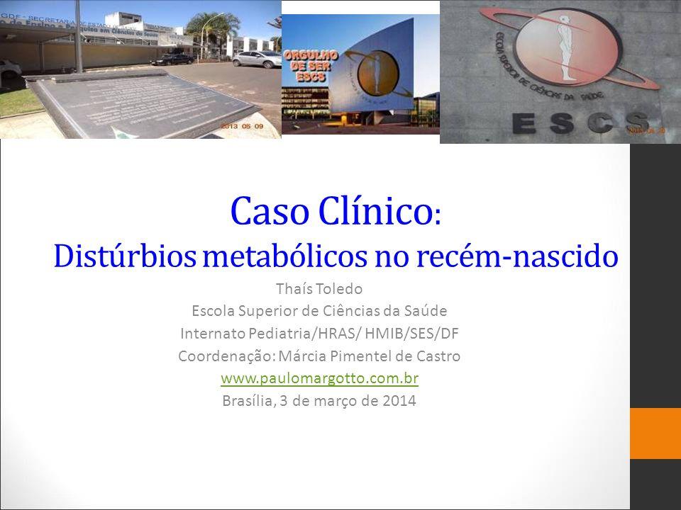 Caso Clínico : Distúrbios metabólicos no recém-nascido Thaís Toledo Escola Superior de Ciências da Saúde Internato Pediatria/HRAS/ HMIB/SES/DF Coorden
