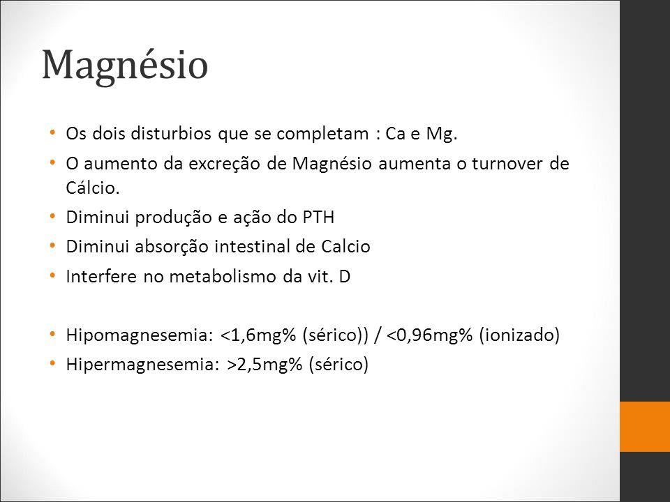 Magnésio Os dois disturbios que se completam : Ca e Mg. O aumento da excreção de Magnésio aumenta o turnover de Cálcio. Diminui produção e ação do PTH