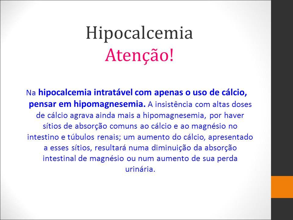 Na hipocalcemia intratável com apenas o uso de cálcio, pensar em hipomagnesemia. A insistência com altas doses de cálcio agrava ainda mais a hipomagne