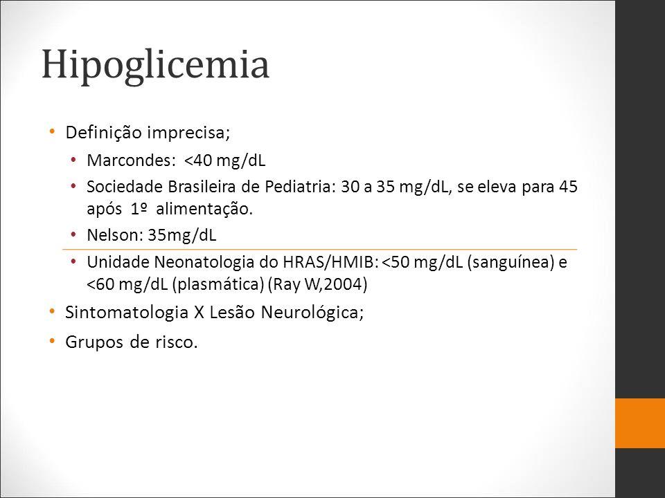 Hipoglicemia Quadro Clínico Sintomáticas x Assintomáticas Graus variados de clínica: Dificuldade de alimentação, Apnéia/dificuldade respiratória, cianose, irritabilidade, letargia, convulsão, choro débil, taquipneia, hipotermia, hipotonia, tremores, taquicardia, sudorese.