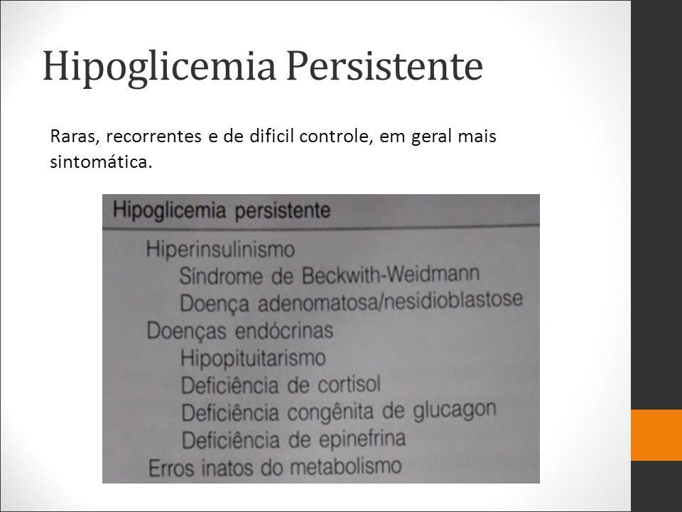Hipoglicemia Persistente Raras, recorrentes e de dificil controle, em geral mais sintomática.