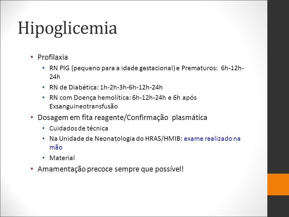 Hipoglicemia Profilaxia RN PIG (pequeno para a idade gestacional) e Prematuros: 6h-12h- 24h RN de Diabética: 1h-2h-3h-6h-12h-24h RN com Doença hemolít