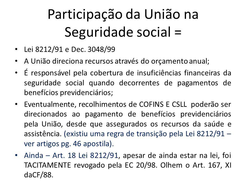Participação da União na Seguridade social = Lei 8212/91 e Dec. 3048/99 A União direciona recursos através do orçamento anual; É responsável pela cobe
