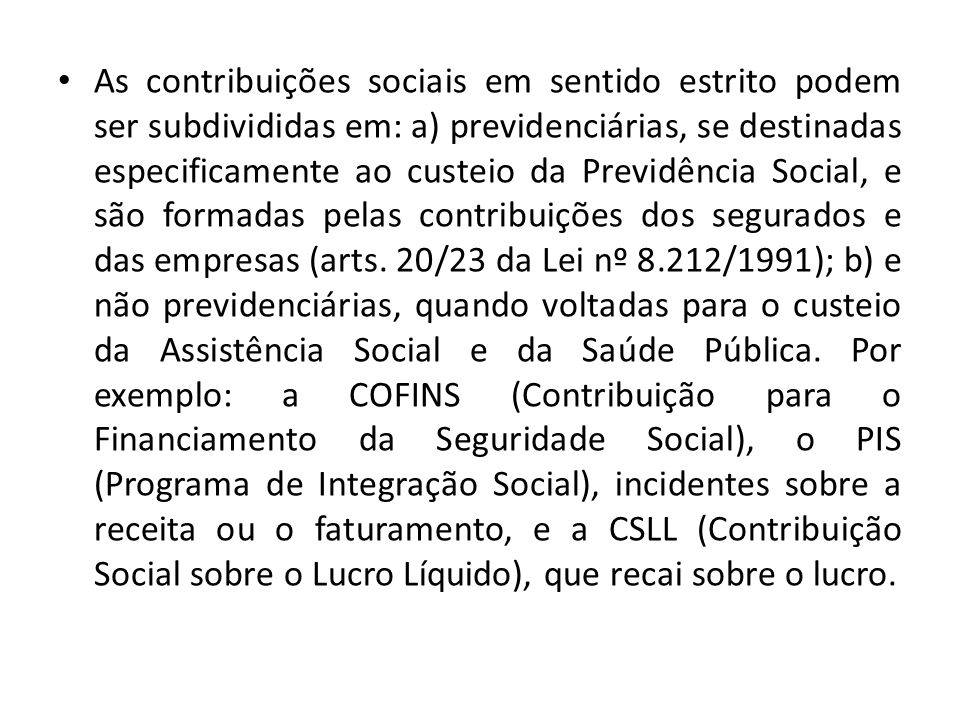As contribuições sociais em sentido estrito podem ser subdivididas em: a) previdenciárias, se destinadas especificamente ao custeio da Previdência Soc
