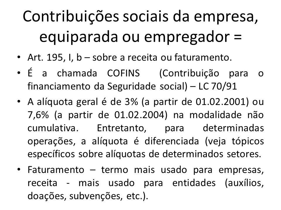 Contribuições sociais da empresa, equiparada ou empregador = Art. 195, I, b – sobre a receita ou faturamento. É a chamada COFINS (Contribuição para o