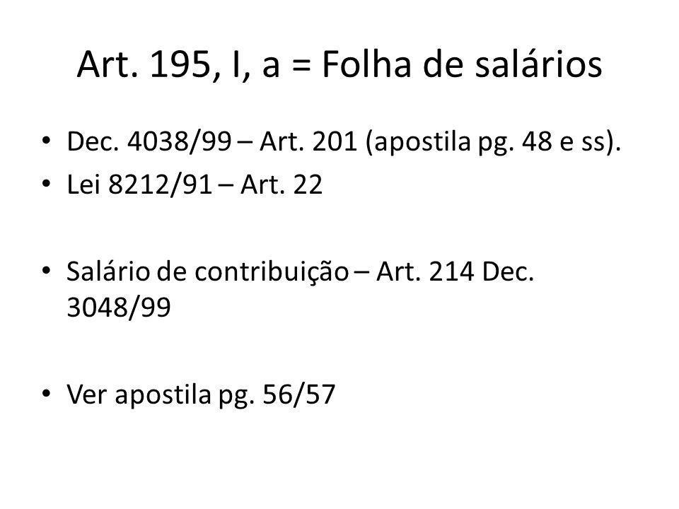 Art. 195, I, a = Folha de salários Dec. 4038/99 – Art. 201 (apostila pg. 48 e ss). Lei 8212/91 – Art. 22 Salário de contribuição – Art. 214 Dec. 3048/