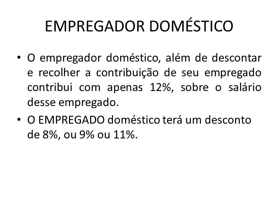 EMPREGADOR DOMÉSTICO O empregador doméstico, além de descontar e recolher a contribuição de seu empregado contribui com apenas 12%, sobre o salário de