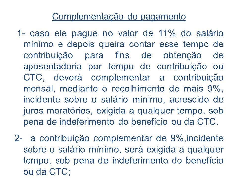 Complementação do pagamento 1- caso ele pague no valor de 11% do salário mínimo e depois queira contar esse tempo de contribuição para fins de obtençã