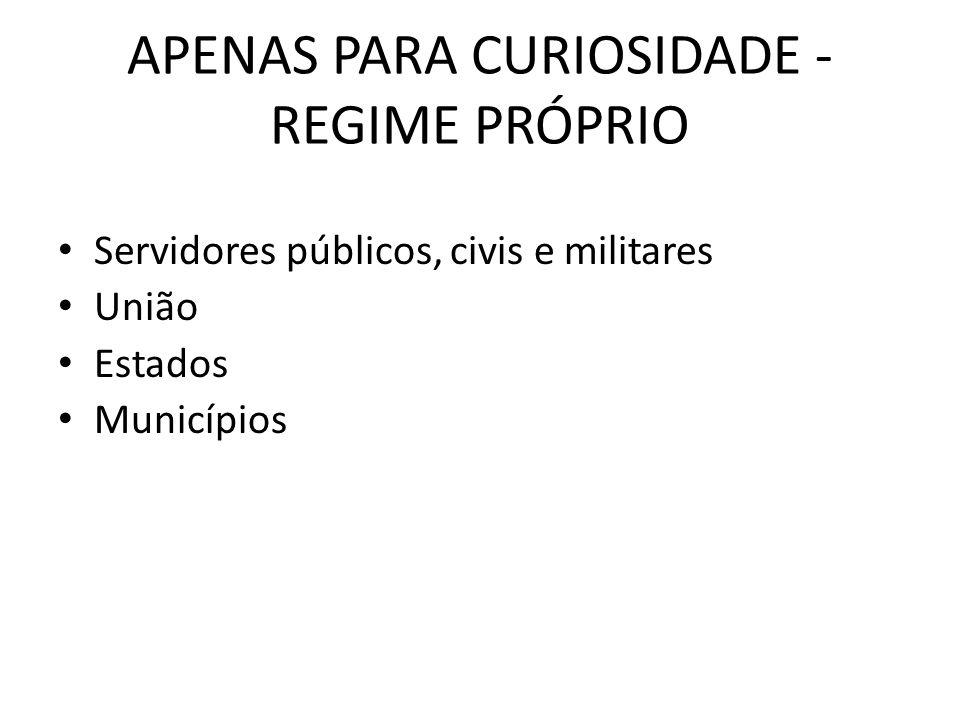 APENAS PARA CURIOSIDADE - REGIME PRÓPRIO Servidores públicos, civis e militares União Estados Municípios