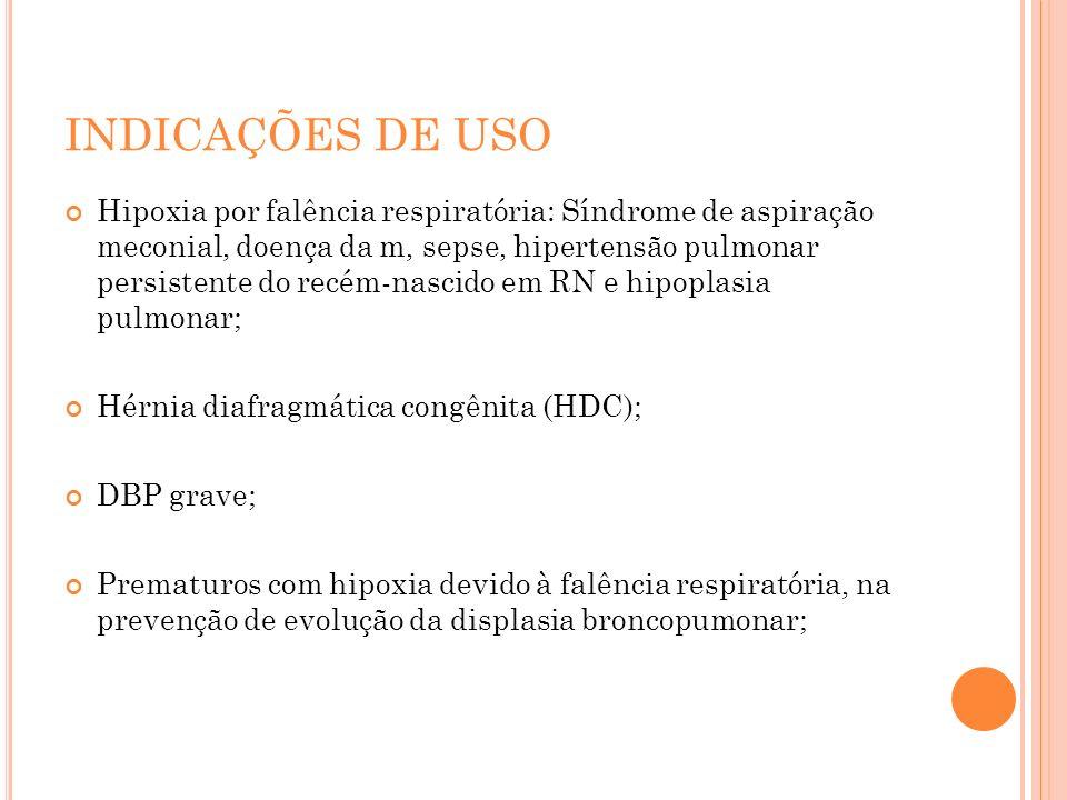 INDICAÇÕES DE USO Hipoxia por falência respiratória: Síndrome de aspiração meconial, doença da m, sepse, hipertensão pulmonar persistente do recém-nas