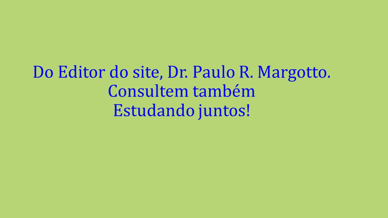 Do Editor do site, Dr. Paulo R. Margotto. Consultem também Estudando juntos!