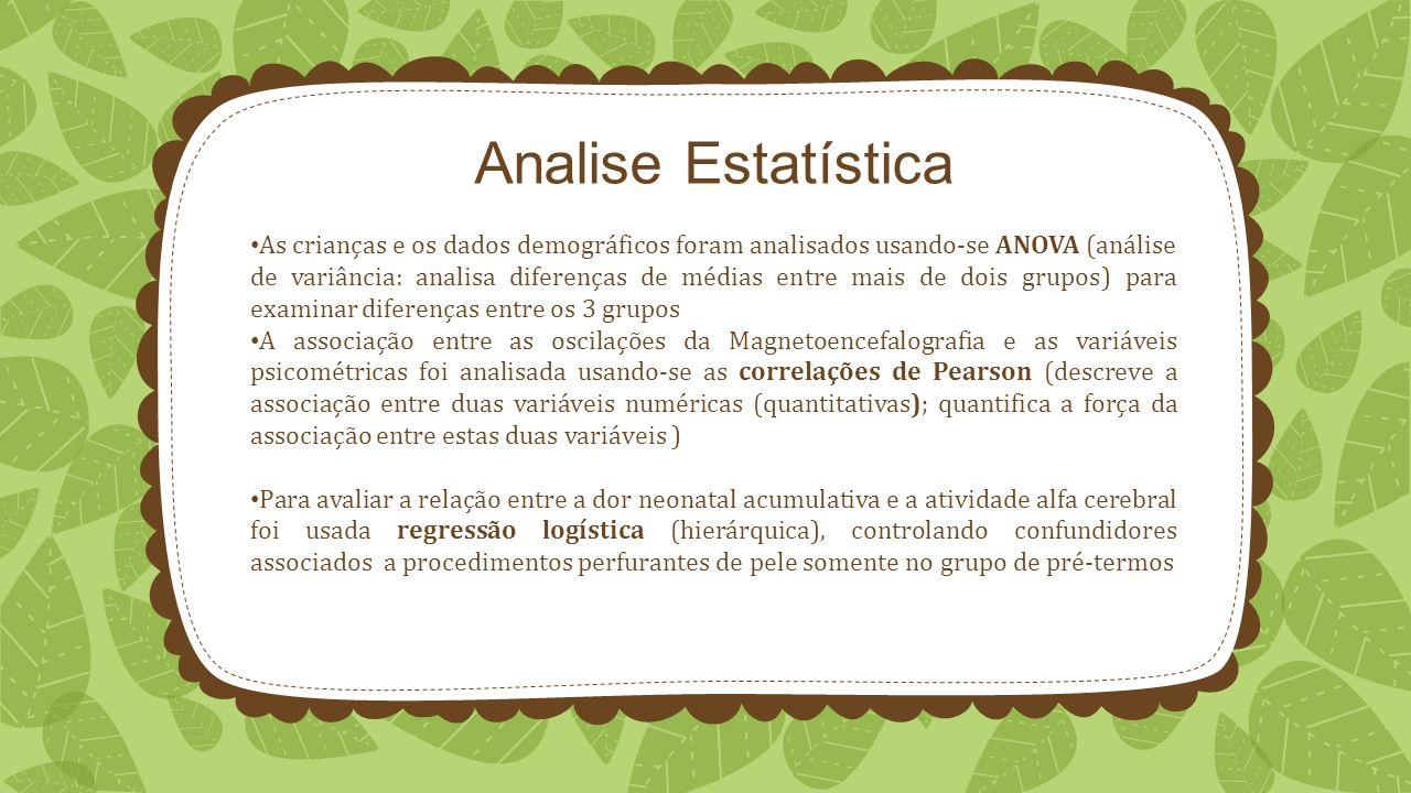 Analise Estatística As crianças e os dados demográficos foram analisados usando-se ANOVA (análise de variância: analisa diferenças de médias entre mais de dois grupos) para examinar diferenças entre os 3 grupos A associação entre as oscilações da Magnetoencefalografia e as variáveis psicométricas foi analisada usando-se as correlações de Pearson (descreve a associação entre duas variáveis numéricas (quantitativas); quantifica a força da associação entre estas duas variáveis ) Para avaliar a relação entre a dor neonatal acumulativa e a atividade alfa cerebral foi usada regressão logística (hierárquica), controlando confundidores associados a procedimentos perfurantes de pele somente no grupo de pré-termos