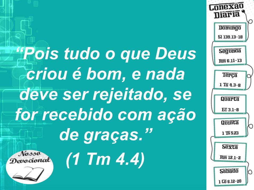 Pois tudo o que Deus criou é bom, e nada deve ser rejeitado, se for recebido com ação de graças. (1 Tm 4.4)