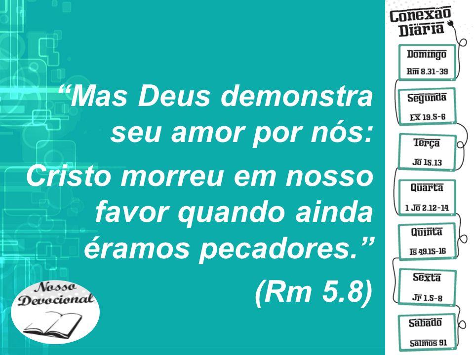 Mas Deus demonstra seu amor por nós: Cristo morreu em nosso favor quando ainda éramos pecadores.