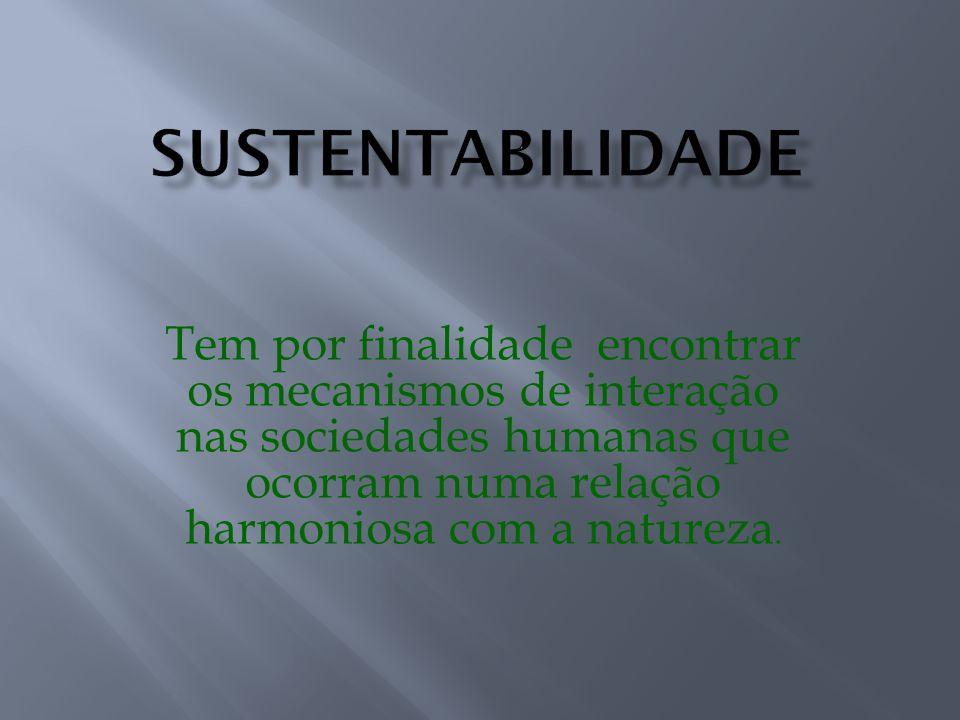 Tem por finalidade encontrar os mecanismos de interação nas sociedades humanas que ocorram numa relação harmoniosa com a natureza.