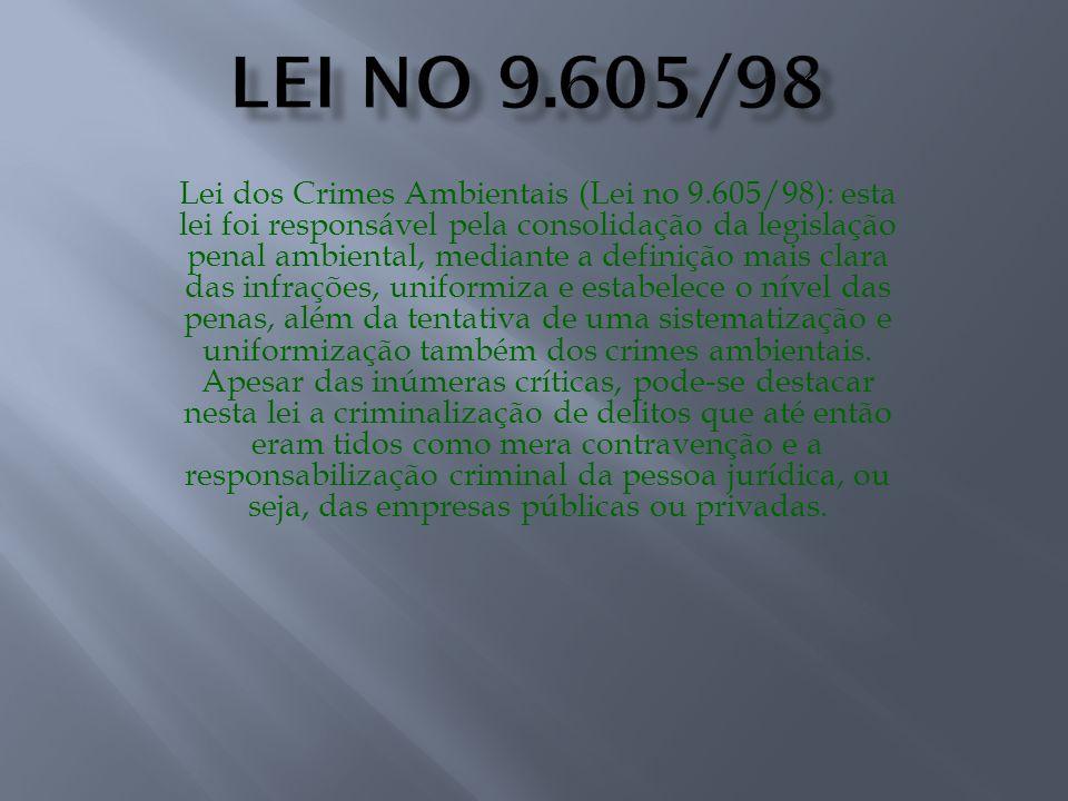 Lei dos Crimes Ambientais (Lei no 9.605/98): esta lei foi responsável pela consolidação da legislação penal ambiental, mediante a definição mais clara