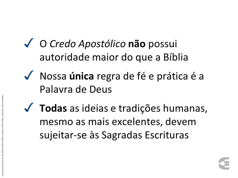 O Credo Apostólico não possui autoridade maior do que a Bíblia Nossa única regra de fé e prática é a Palavra de Deus Todas as ideias e tradições human