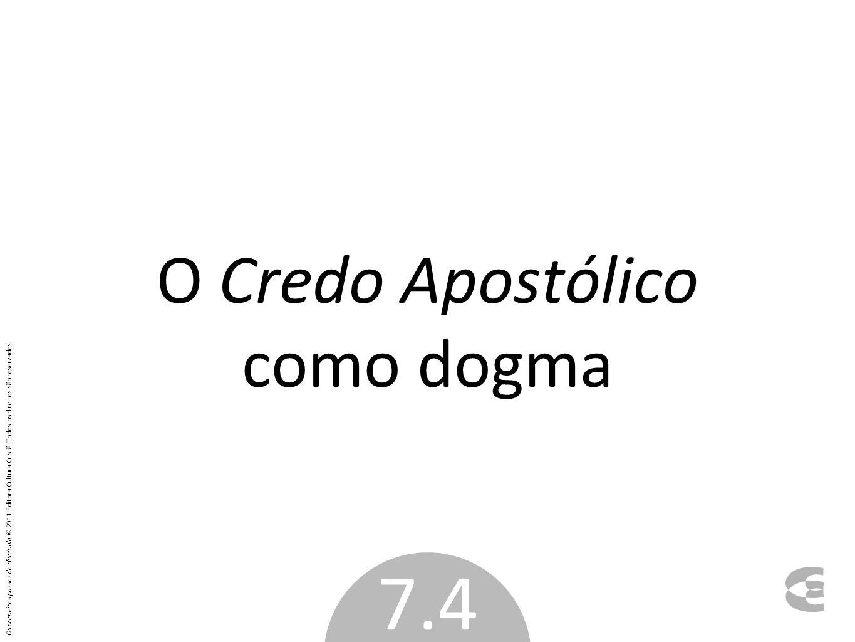 O Credo Apostólico como dogma 7.4 Os primeiros passos do discípulo © 2011 Editora Cultura Cristã. Todos os direitos são reservados.