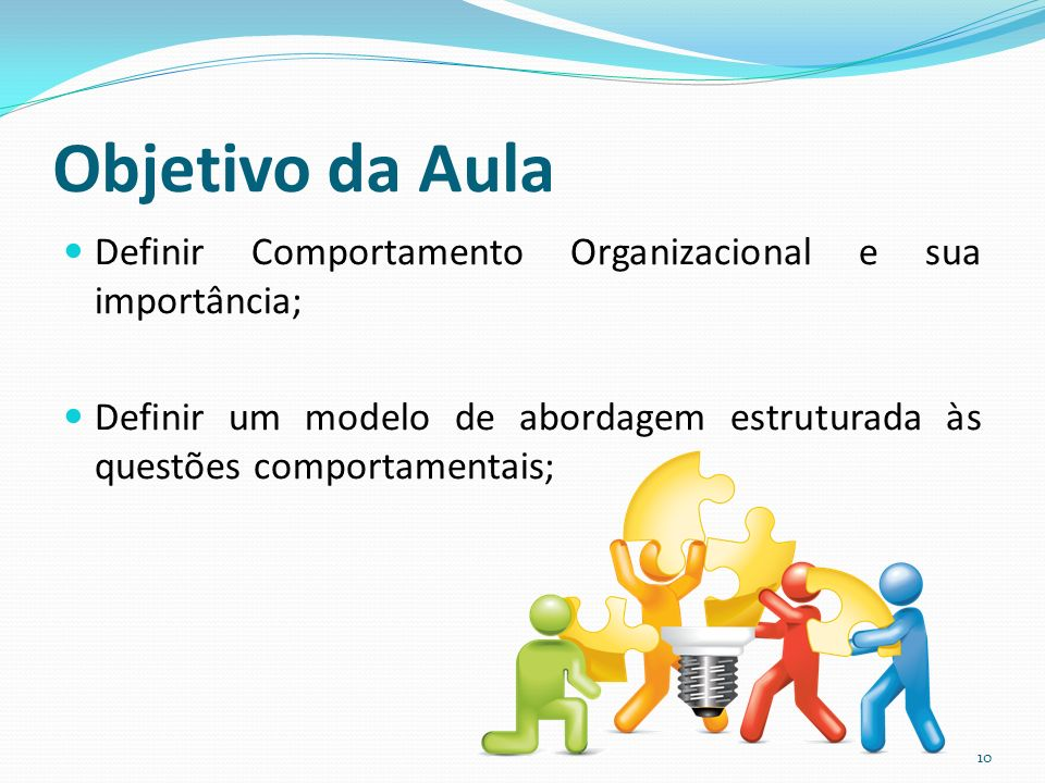 Objetivo da Aula Definir Comportamento Organizacional e sua importância; Definir um modelo de abordagem estruturada às questões comportamentais; 10
