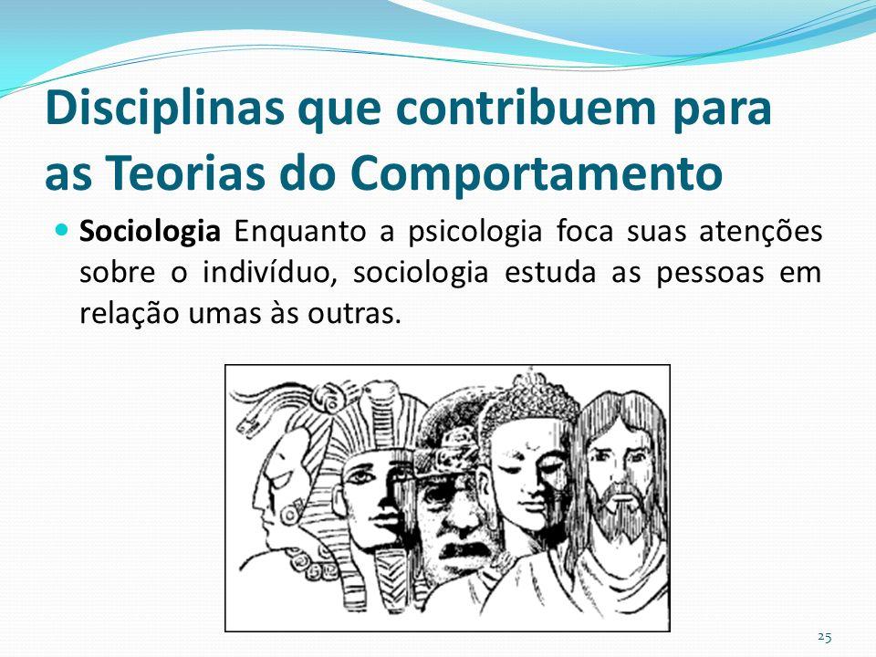 Disciplinas que contribuem para as Teorias do Comportamento Sociologia Enquanto a psicologia foca suas atenções sobre o indivíduo, sociologia estuda as pessoas em relação umas às outras.
