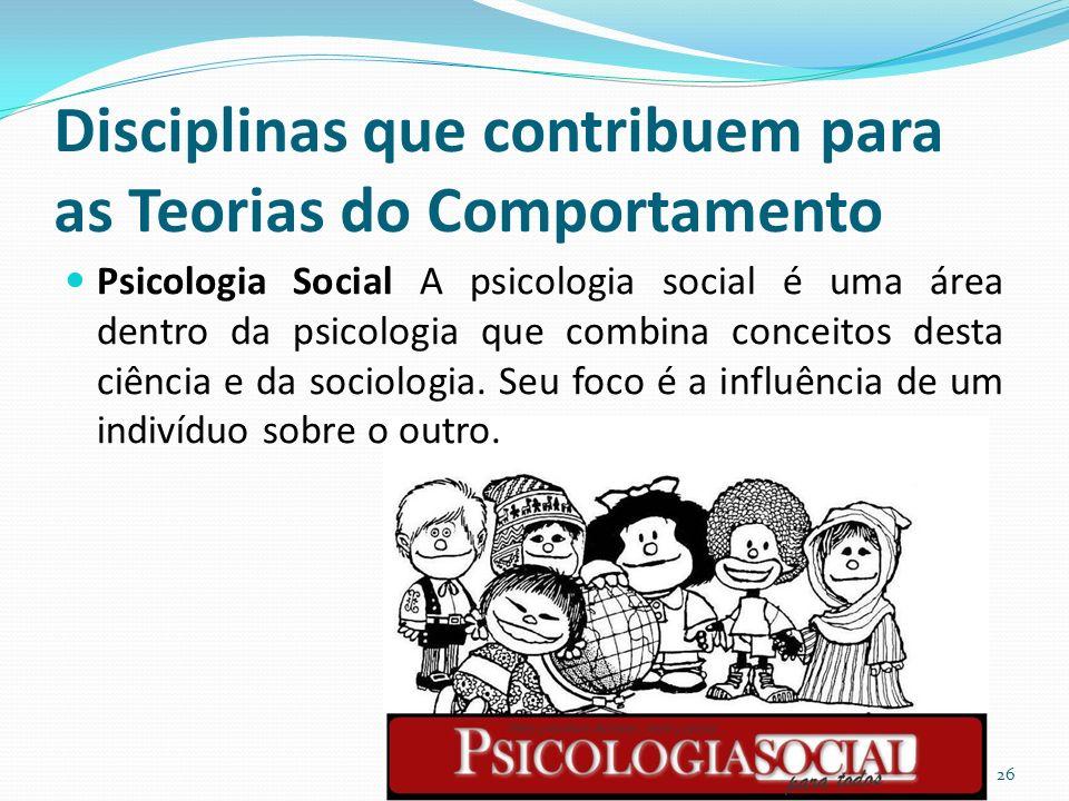 Disciplinas que contribuem para as Teorias do Comportamento Psicologia Social A psicologia social é uma área dentro da psicologia que combina conceitos desta ciência e da sociologia.