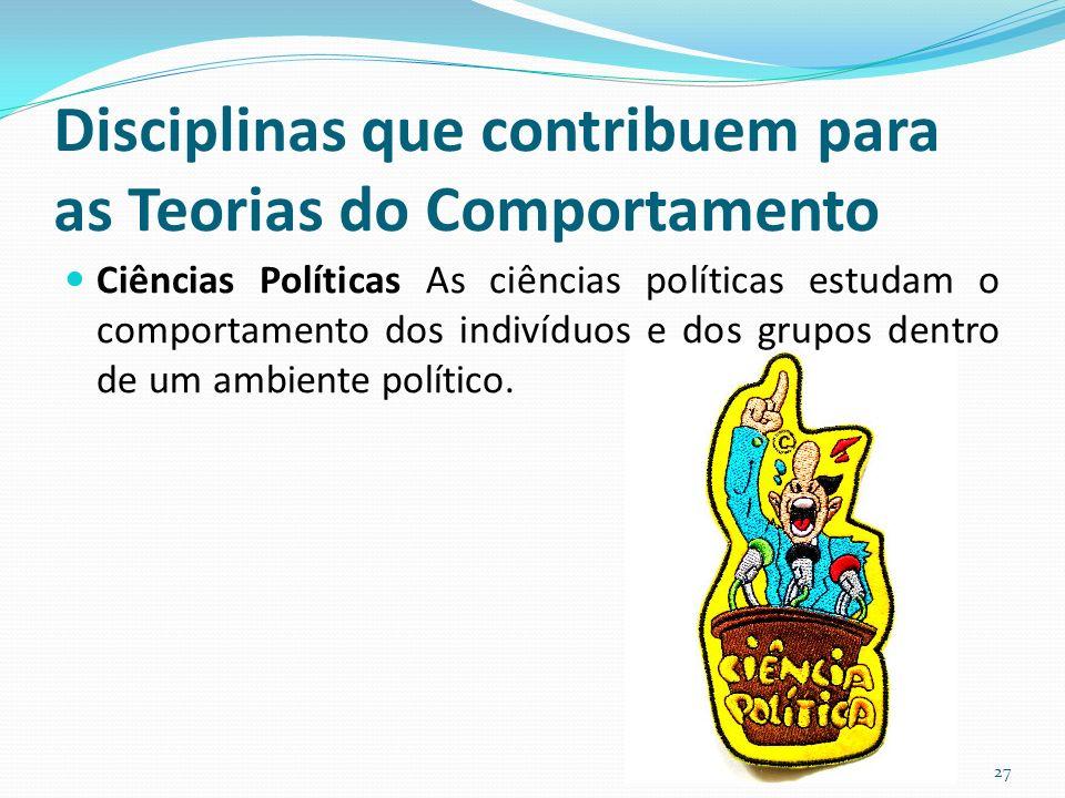Disciplinas que contribuem para as Teorias do Comportamento Ciências Políticas As ciências políticas estudam o comportamento dos indivíduos e dos grupos dentro de um ambiente político.