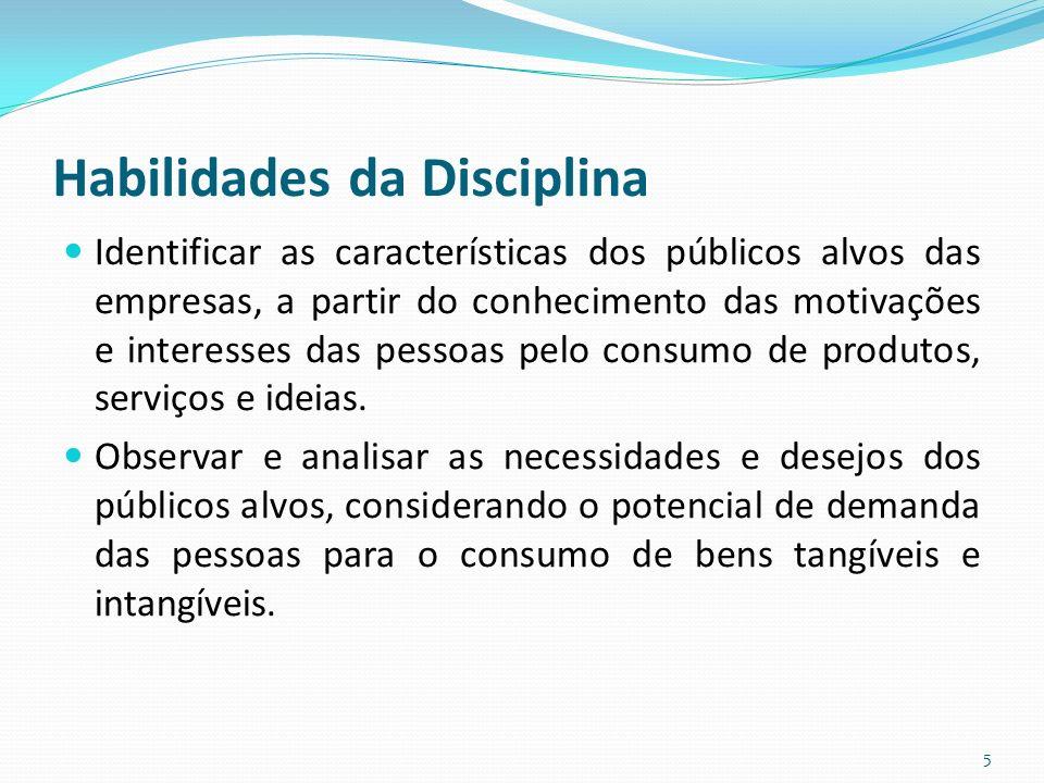 Habilidades da Disciplina Identificar as características dos públicos alvos das empresas, a partir do conhecimento das motivações e interesses das pessoas pelo consumo de produtos, serviços e ideias.