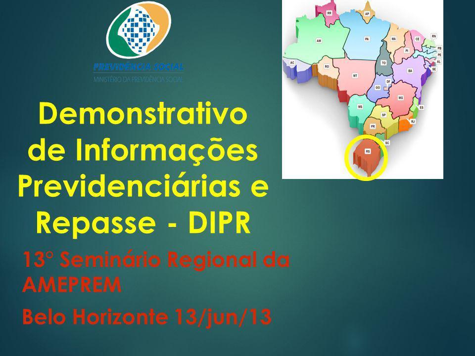 Demonstrativo de Informações Previdenciárias e Repasse - DIPR 13° Seminário Regional da AMEPREM Belo Horizonte 13/jun/13