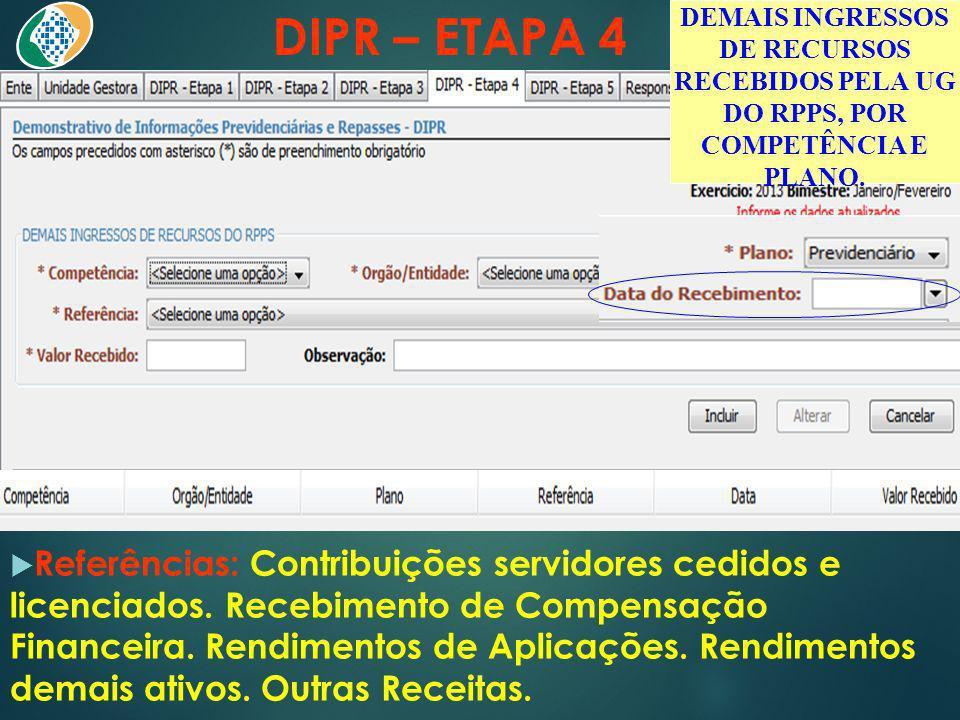 DIPR – ETAPA 4 Referências: Contribuições servidores cedidos e licenciados. Recebimento de Compensação Financeira. Rendimentos de Aplicações. Rendimen