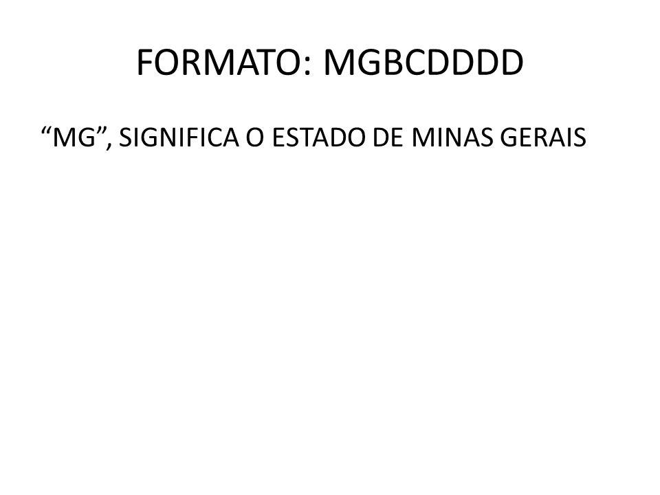 FORMATO: MGBCDDDD MG, SIGNIFICA O ESTADO DE MINAS GERAIS