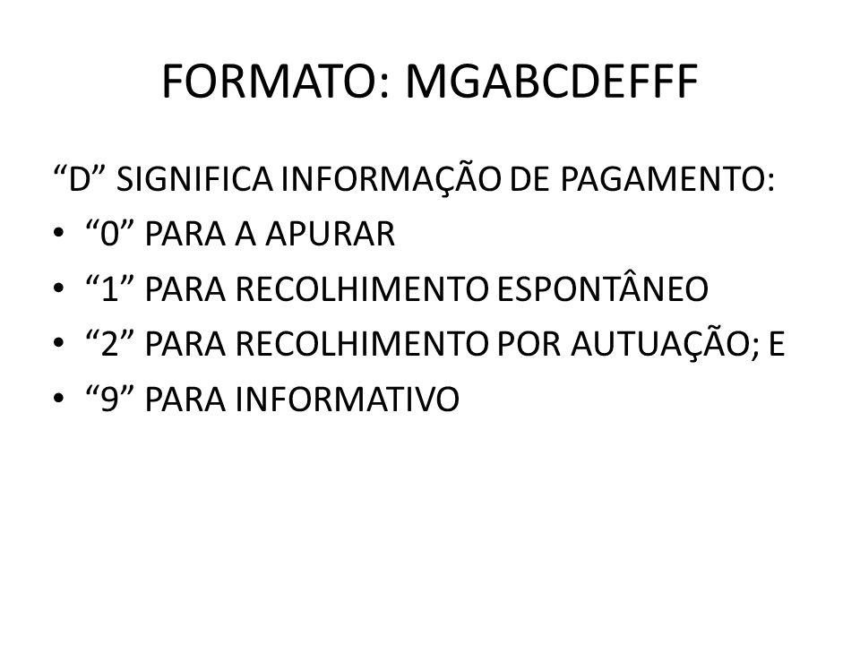 FORMATO: MGABCDEFFF D SIGNIFICA INFORMAÇÃO DE PAGAMENTO: 0 PARA A APURAR 1 PARA RECOLHIMENTO ESPONTÂNEO 2 PARA RECOLHIMENTO POR AUTUAÇÃO; E 9 PARA INF