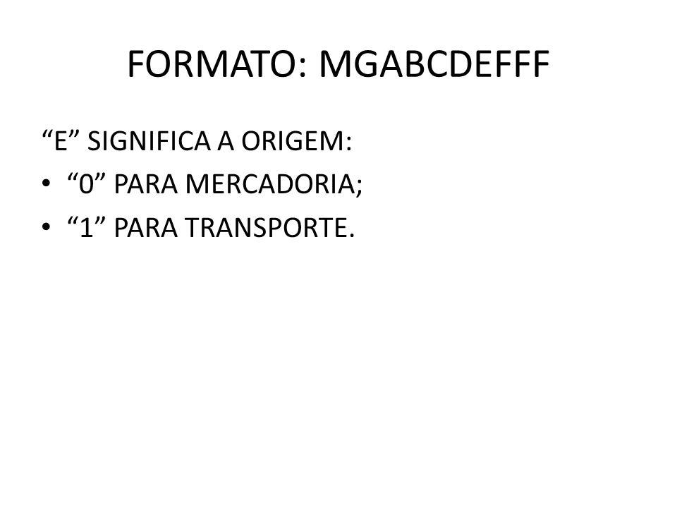 FORMATO: MGABCDEFFF E SIGNIFICA A ORIGEM: 0 PARA MERCADORIA; 1 PARA TRANSPORTE.