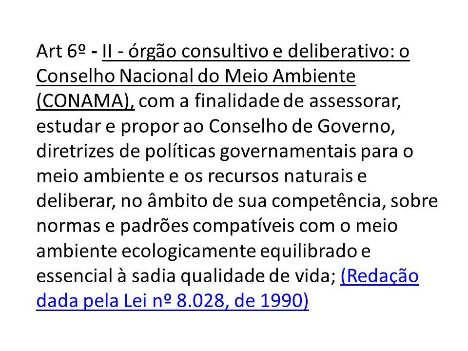 Art 6º - II - órgão consultivo e deliberativo: o Conselho Nacional do Meio Ambiente (CONAMA), com a finalidade de assessorar, estudar e propor ao Cons
