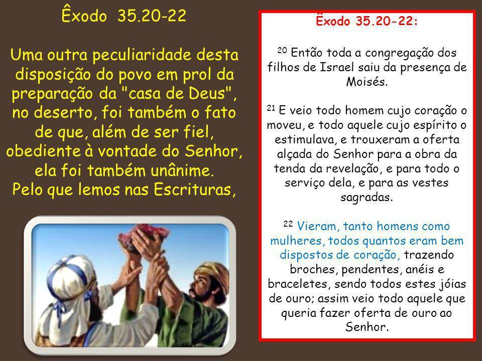 Êxodo 35.20-22: 20 Então toda a congregação dos filhos de Israel saiu da presença de Moisés. 21 E veio todo homem cujo coração o moveu, e todo aquele
