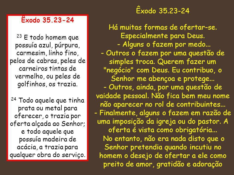 Êxodo 35.23-24 23 E todo homem que possuía azul, púrpura, carmesim, linho fino, pelos de cabras, peles de carneiros tintas de vermelho, ou peles de go