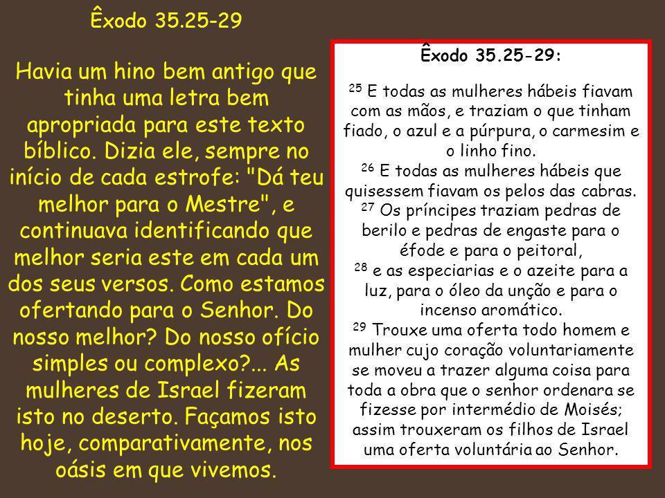 Êxodo 35.25-29: 25 E todas as mulheres hábeis fiavam com as mãos, e traziam o que tinham fiado, o azul e a púrpura, o carmesim e o linho fino. 26 E to