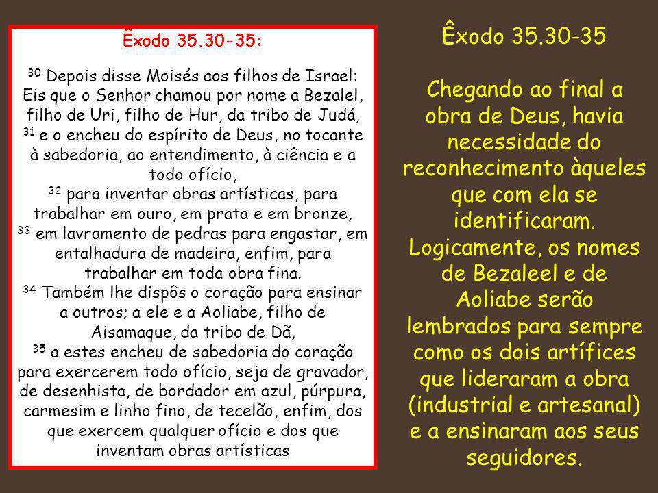 Êxodo 35.30-35: 30 Depois disse Moisés aos filhos de Israel: Eis que o Senhor chamou por nome a Bezalel, filho de Uri, filho de Hur, da tribo de Judá,