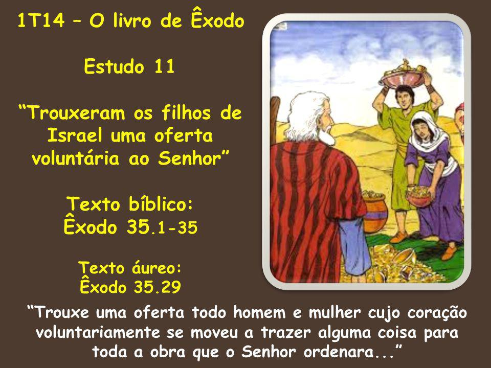 1T14 – O livro de Êxodo Estudo 11 Trouxeram os filhos de Israel uma oferta voluntária ao Senhor Texto bíblico: Êxodo 35.1-35 Texto áureo: Êxodo 35.29