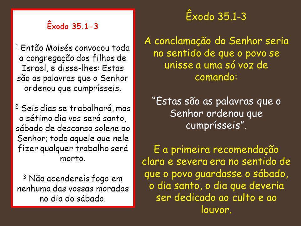 Êxodo 35.1-3 1 Então Moisés convocou toda a congregação dos filhos de Israel, e disse-lhes: Estas são as palavras que o Senhor ordenou que cumprísseis
